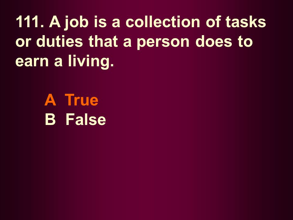 111. A job is a collection of tasks or duties that a person does to earn a living. A True B False