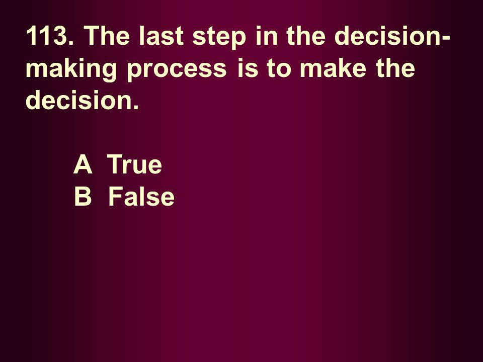 113. The last step in the decision- making process is to make the decision. A True B False