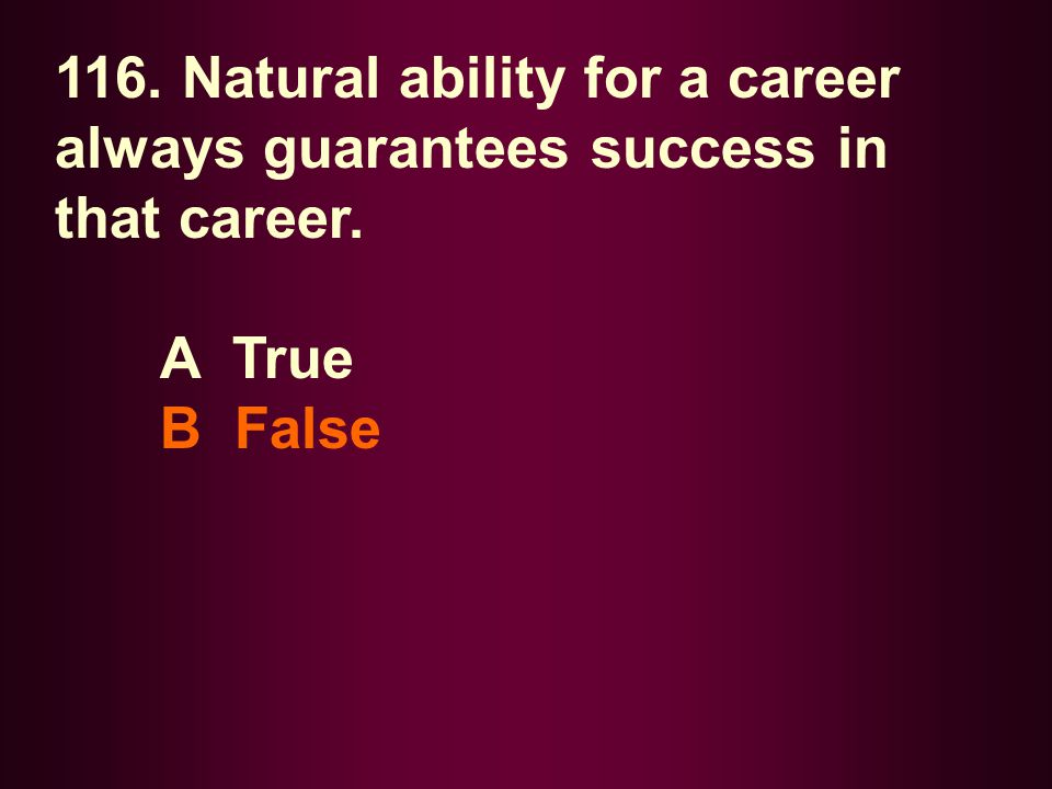 116. Natural ability for a career always guarantees success in that career. A True B False