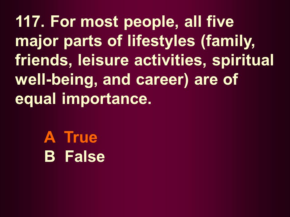 117. For most people, all five major parts of lifestyles (family, friends, leisure activities, spiritual well-being, and career) are of equal importan