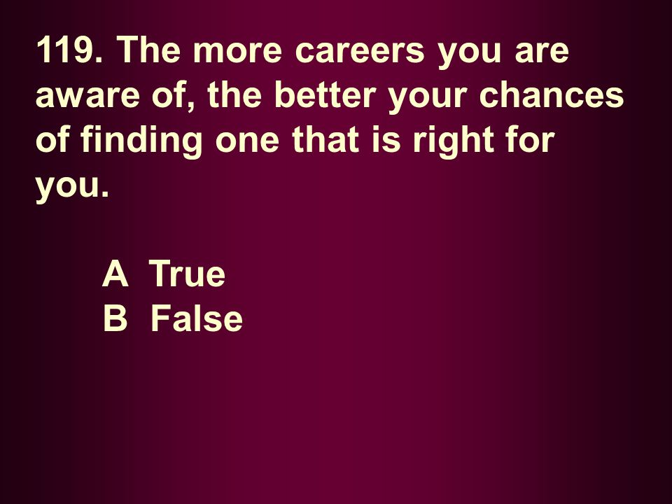 119. The more careers you are aware of, the better your chances of finding one that is right for you. A True B False