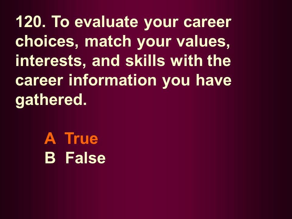 120. To evaluate your career choices, match your values, interests, and skills with the career information you have gathered. A True B False
