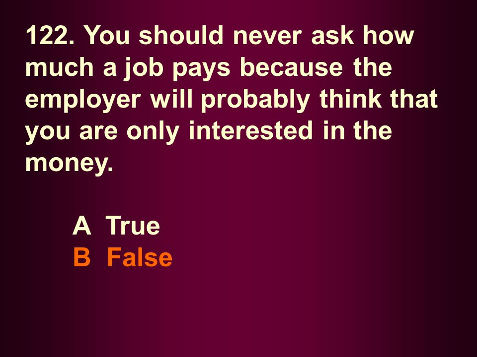 122. You should never ask how much a job pays because the employer will probably think that you are only interested in the money. A True B False