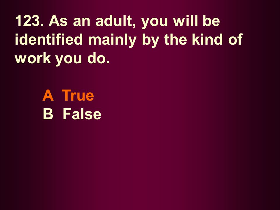 123. As an adult, you will be identified mainly by the kind of work you do. A True B False