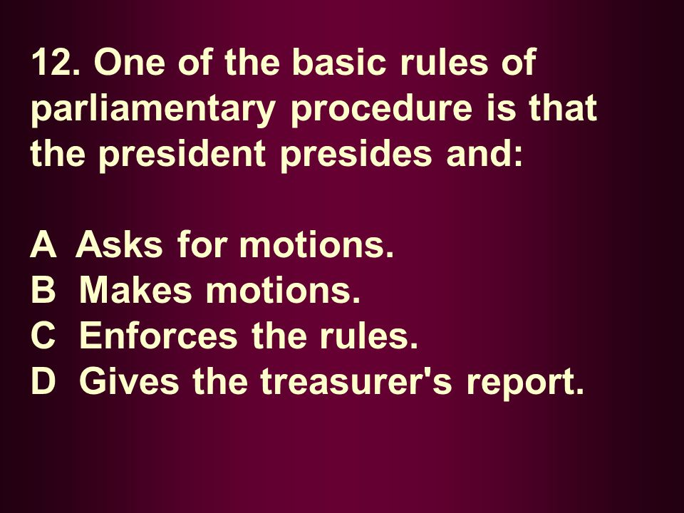 12. One of the basic rules of parliamentary procedure is that the president presides and: A Asks for motions. B Makes motions. C Enforces the rules. D