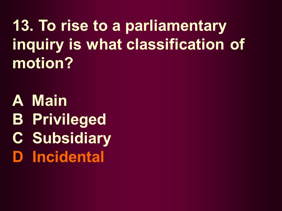 13. To rise to a parliamentary inquiry is what classification of motion? A Main B Privileged C Subsidiary D Incidental
