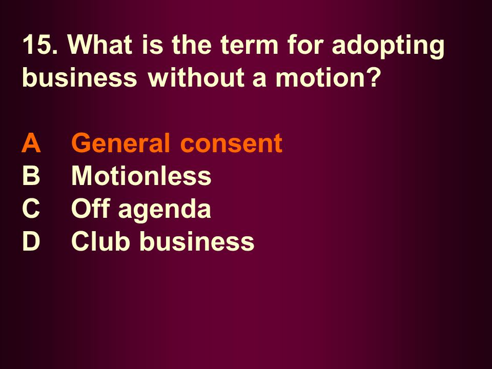 15. What is the term for adopting business without a motion? A General consent B Motionless C Off agenda D Club business