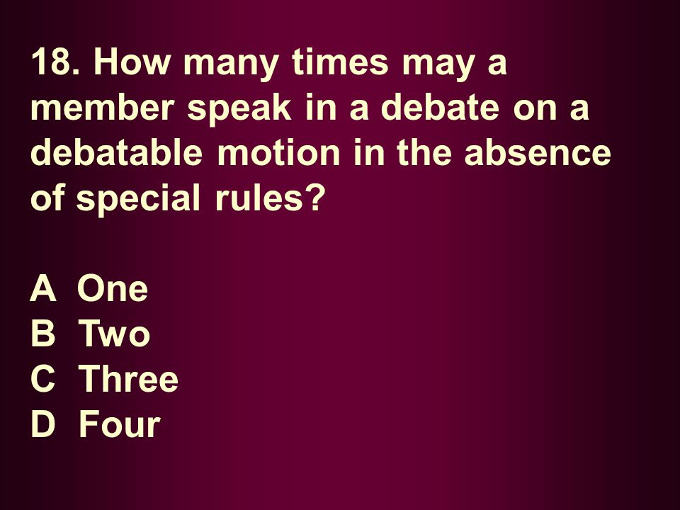 18. How many times may a member speak in a debate on a debatable motion in the absence of special rules? A One B Two C Three D Four