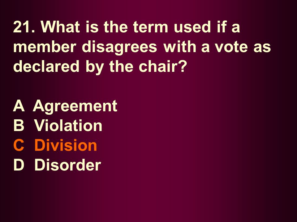 21. What is the term used if a member disagrees with a vote as declared by the chair? A Agreement B Violation C Division D Disorder