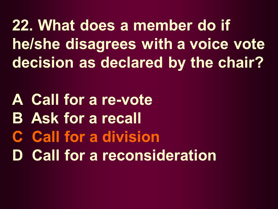 22. What does a member do if he/she disagrees with a voice vote decision as declared by the chair? A Call for a re-vote B Ask for a recall C Call for
