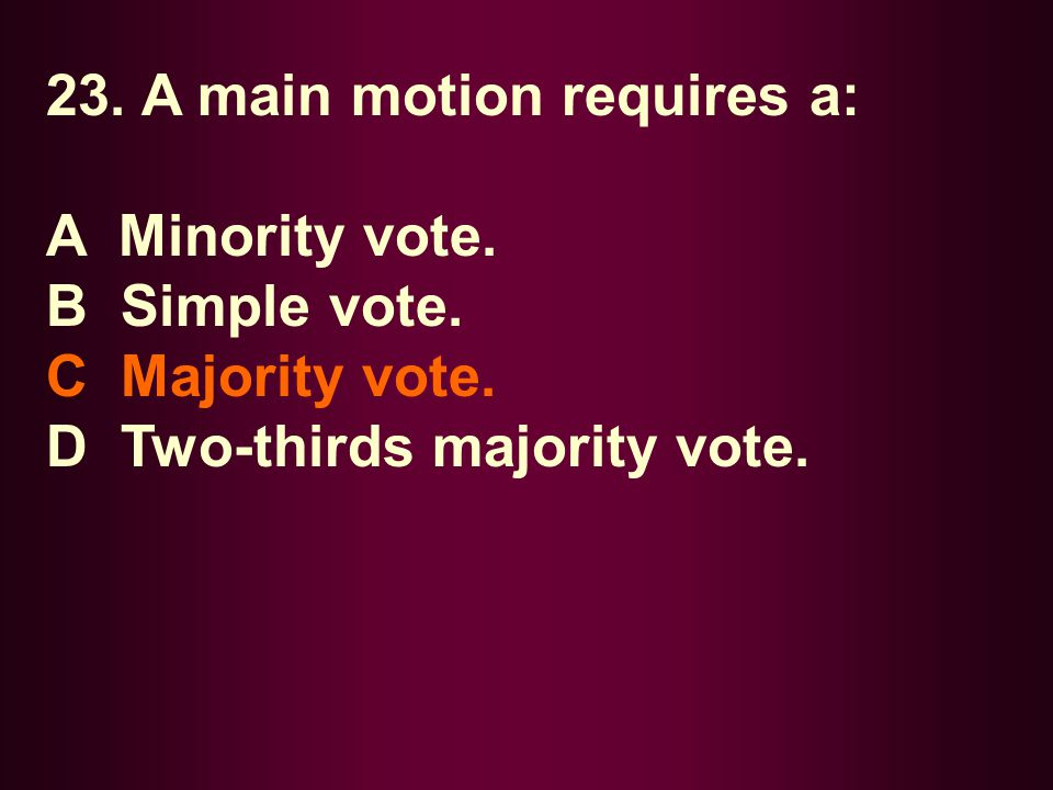 23. A main motion requires a: A Minority vote. B Simple vote. C Majority vote. D Two-thirds majority vote.