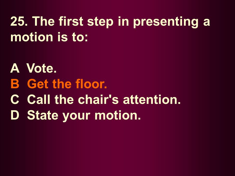 25. The first step in presenting a motion is to: A Vote. B Get the floor. C Call the chair's attention. D State your motion.