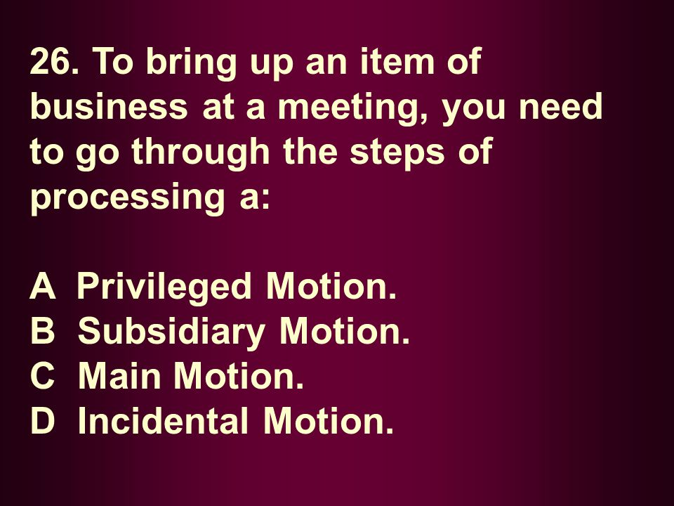26. To bring up an item of business at a meeting, you need to go through the steps of processing a: A Privileged Motion. B Subsidiary Motion. C Main M
