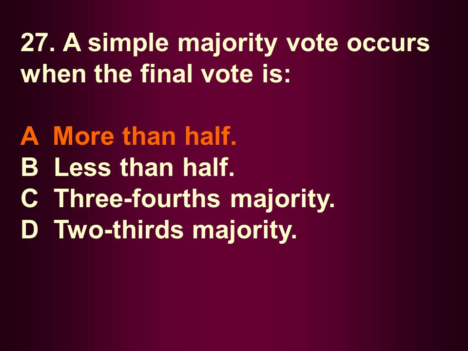 27. A simple majority vote occurs when the final vote is: A More than half. B Less than half. C Three-fourths majority. D Two-thirds majority.
