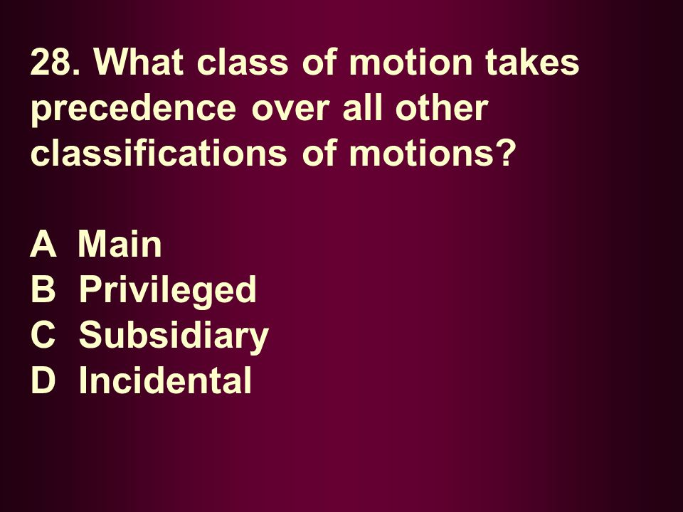 28. What class of motion takes precedence over all other classifications of motions? A Main B Privileged C Subsidiary D Incidental