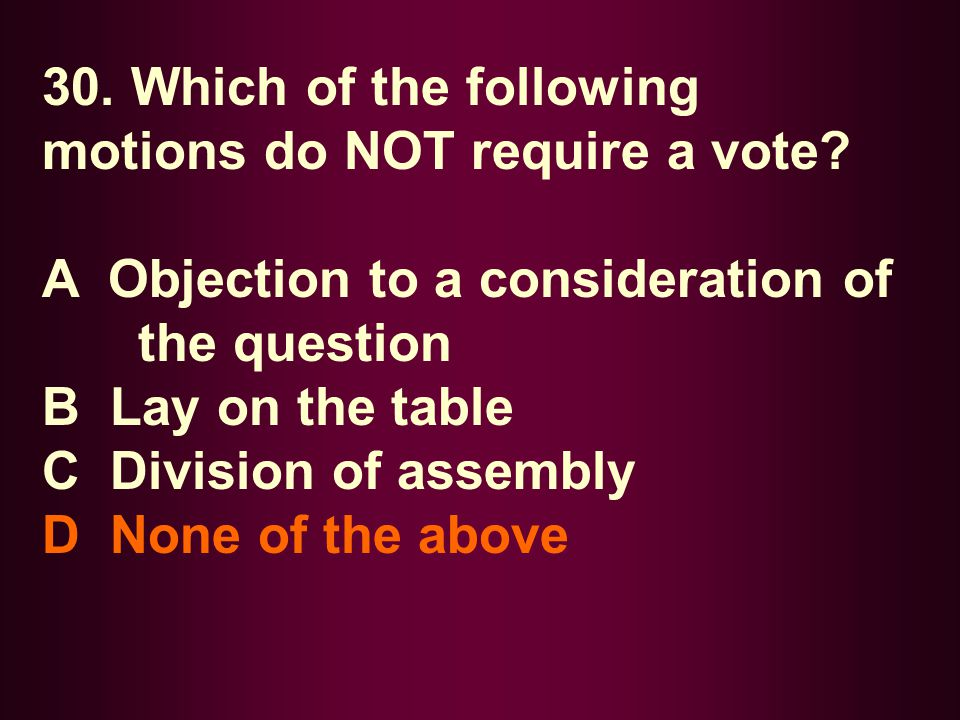 30. Which of the following motions do NOT require a vote? A Objection to a consideration of the question B Lay on the table C Division of assembly D N