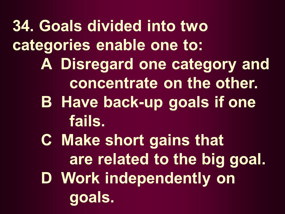 34. Goals divided into two categories enable one to: A Disregard one category and concentrate on the other. B Have back-up goals if one fails. C Make