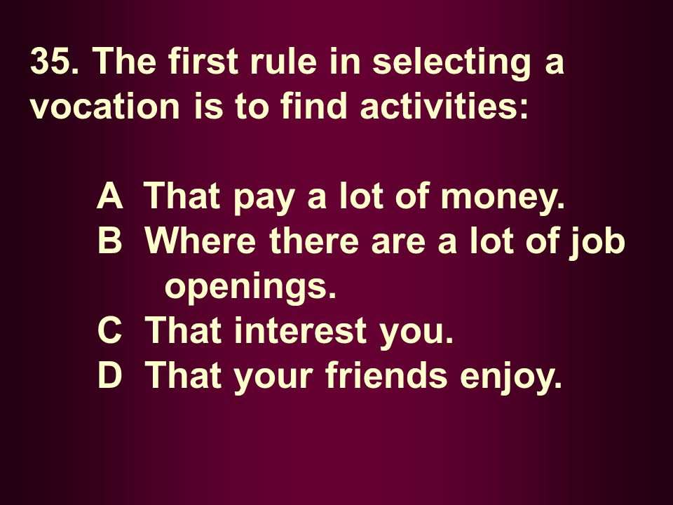 35. The first rule in selecting a vocation is to find activities: A That pay a lot of money. B Where there are a lot of job openings. C That interest