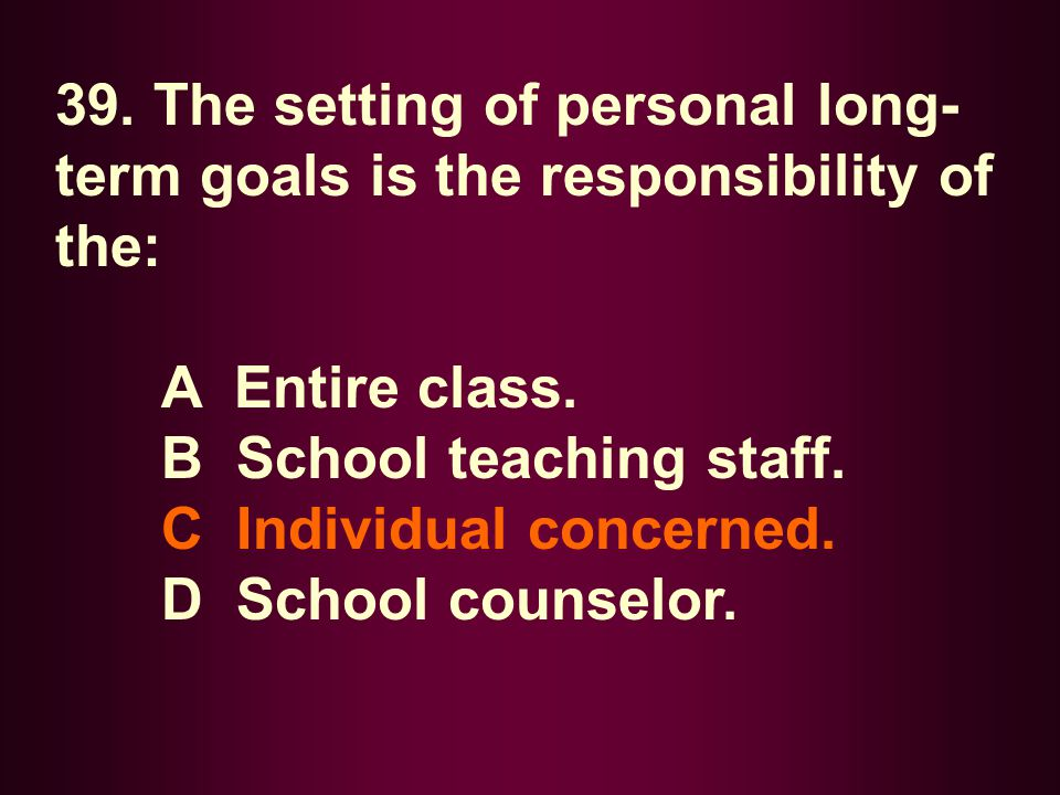 39. The setting of personal long- term goals is the responsibility of the: A Entire class. B School teaching staff. C Individual concerned. D School c
