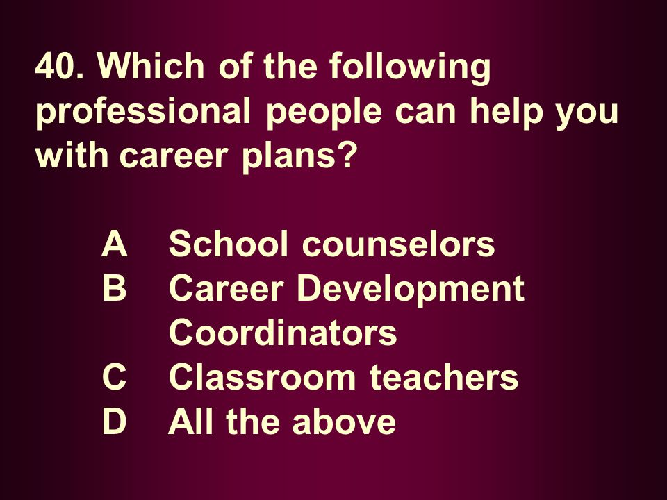 40. Which of the following professional people can help you with career plans? A School counselors B Career Development Coordinators C Classroom teach