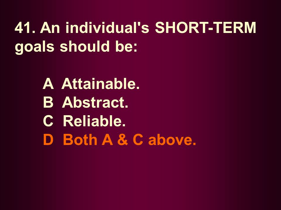41. An individual's SHORT-TERM goals should be: A Attainable. B Abstract. C Reliable. D Both A & C above.