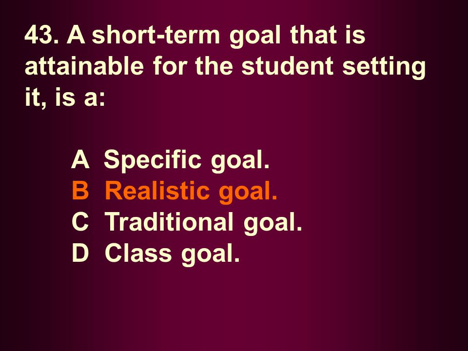 43. A short-term goal that is attainable for the student setting it, is a: A Specific goal. B Realistic goal. C Traditional goal. D Class goal.