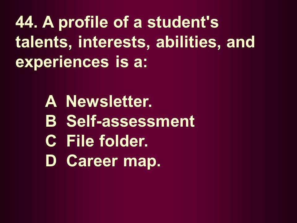 44. A profile of a student's talents, interests, abilities, and experiences is a: A Newsletter. B Self-assessment C File folder. D Career map.