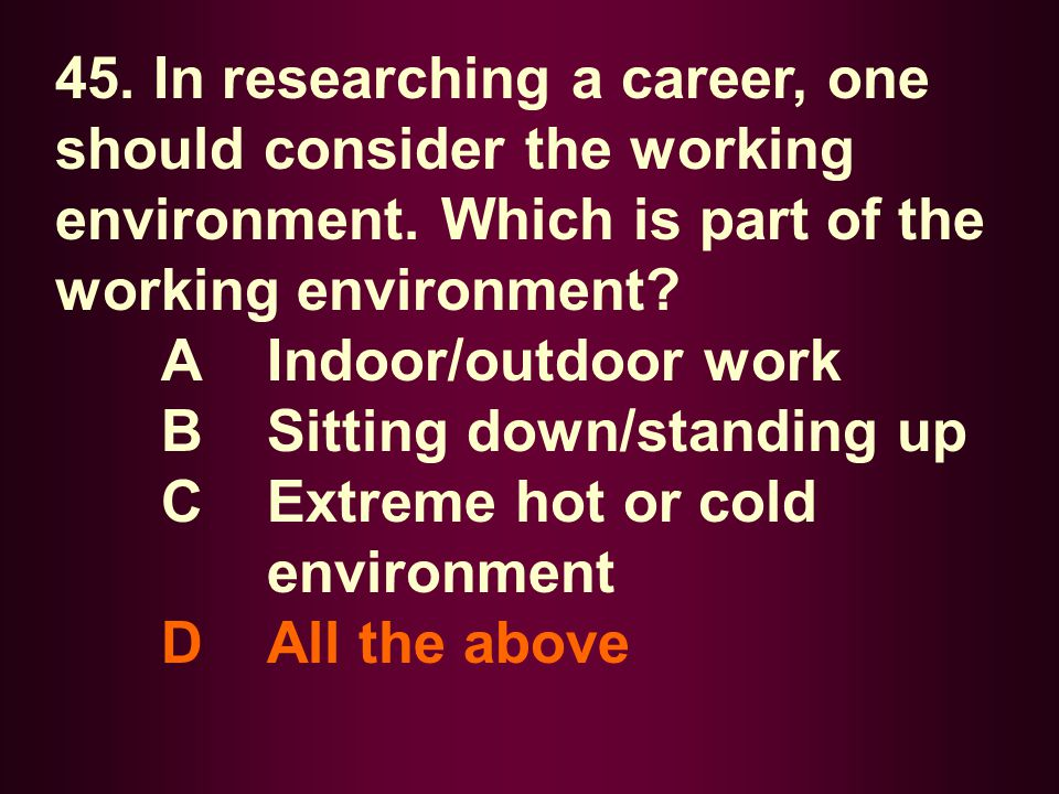 45. In researching a career, one should consider the working environment. Which is part of the working environment? A Indoor/outdoor work B Sitting do