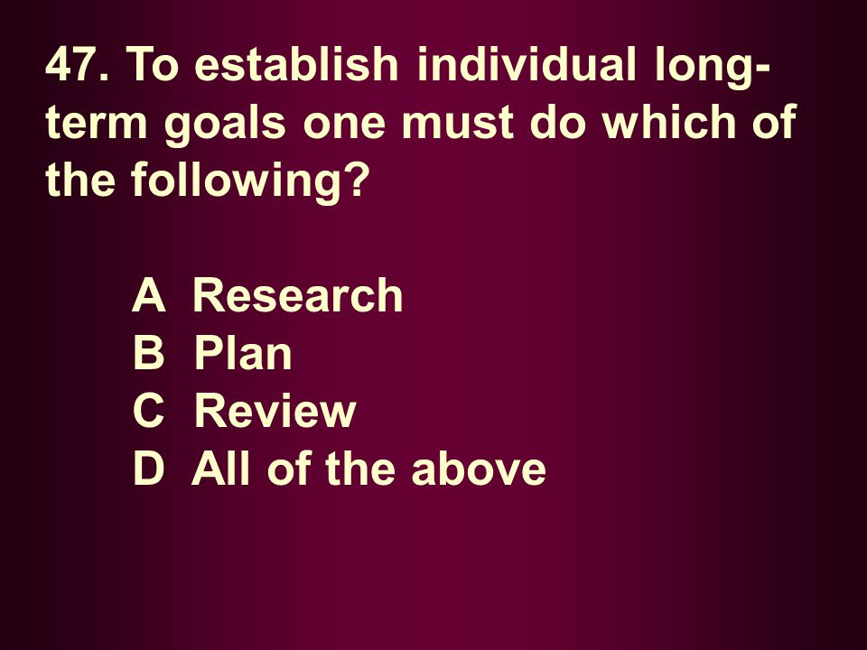 47. To establish individual long- term goals one must do which of the following? A Research B Plan C Review D All of the above