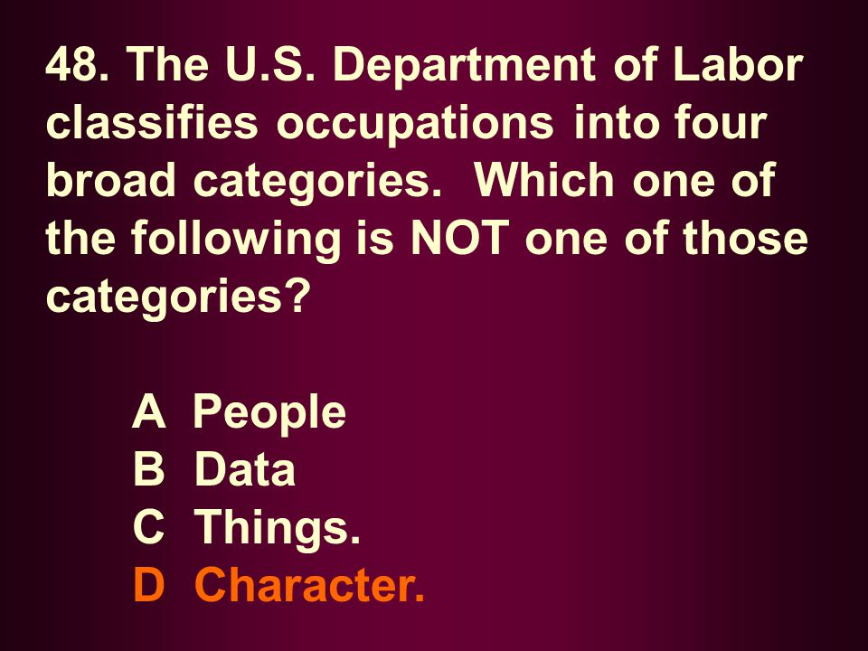 48. The U.S. Department of Labor classifies occupations into four broad categories. Which one of the following is NOT one of those categories? A Peopl
