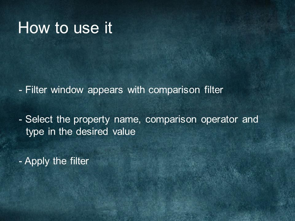 - Filter window appears with comparison filter - Select the property name, comparison operator and type in the desired value - Apply the filter