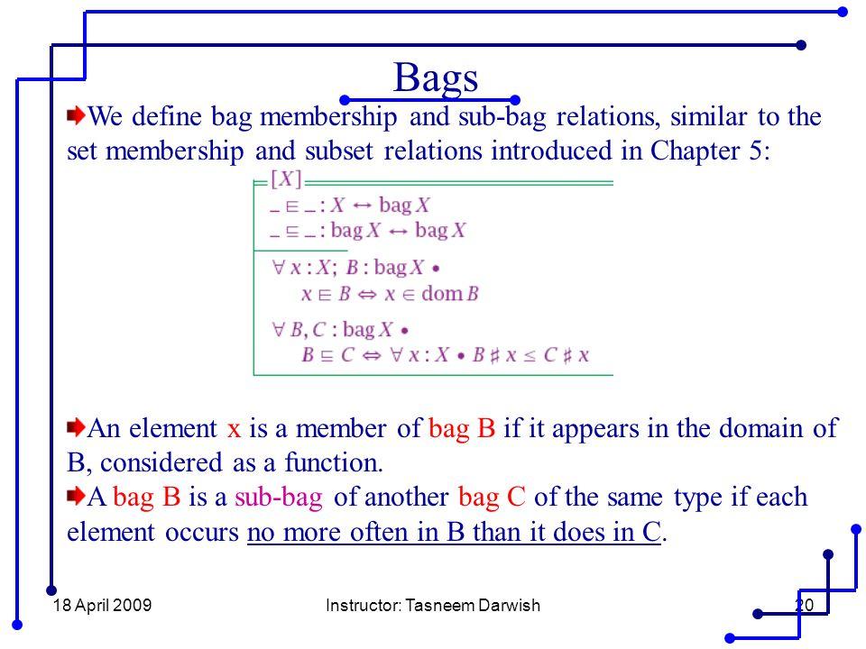 18 April 2009Instructor: Tasneem Darwish20 Bags We define bag membership and sub-bag relations, similar to the set membership and subset relations int