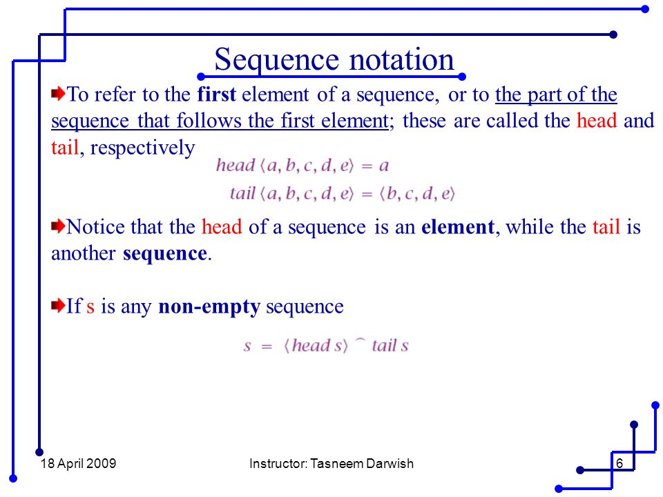 18 April 2009Instructor: Tasneem Darwish6 Sequence notation To refer to the first element of a sequence, or to the part of the sequence that follows t