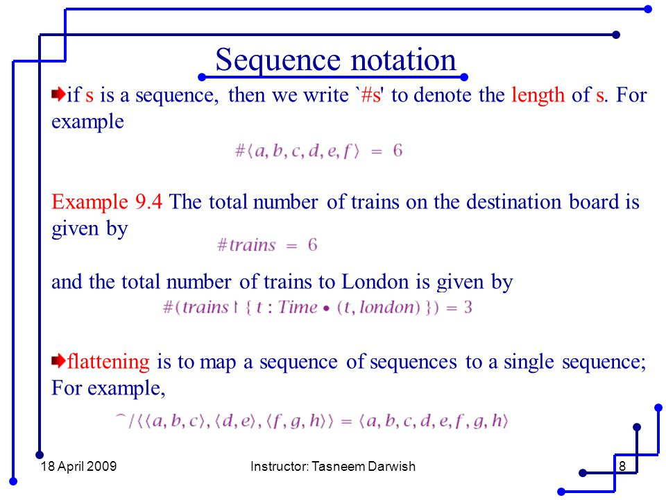 18 April 2009Instructor: Tasneem Darwish8 Sequence notation if s is a sequence, then we write `#s' to denote the length of s. For example Example 9.4