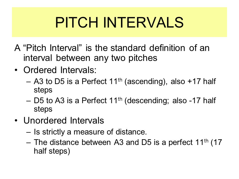 PITCH INTERVALS A Pitch Interval is the standard definition of an interval between any two pitches Ordered Intervals: –A3 to D5 is a Perfect 11 th (ascending), also +17 half steps –D5 to A3 is a Perfect 11 th (descending; also -17 half steps Unordered Intervals –Is strictly a measure of distance.