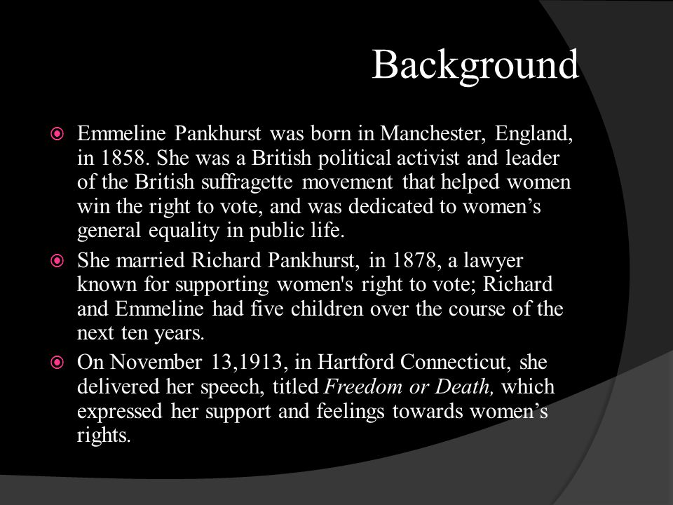 Background Emmeline Pankhurst was born in Manchester, England, in 1858. She was a British political activist and leader of the British suffragette mov