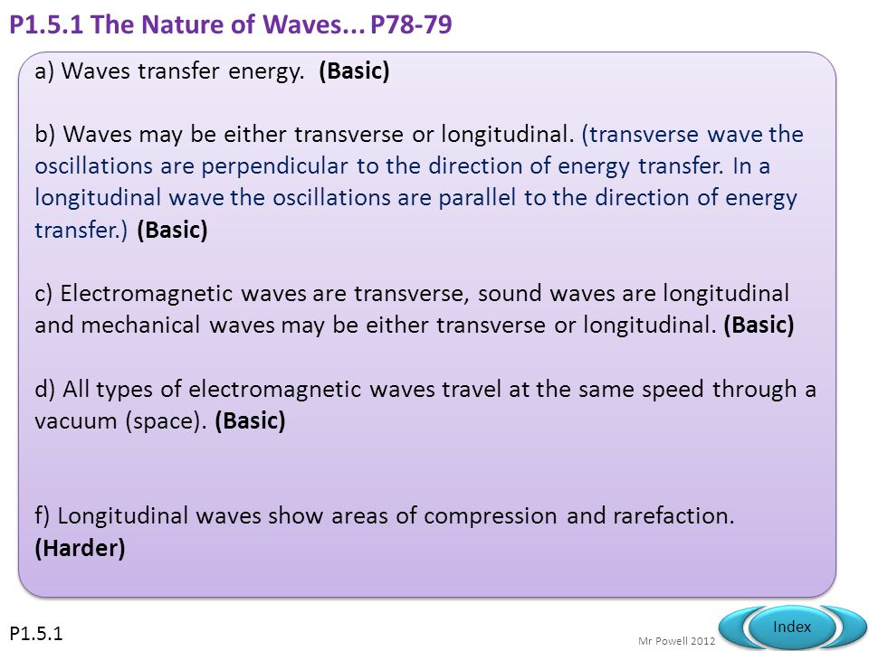 Mr Powell 2012 Index P1.5.1 General Properties of waves (Part A) a) Waves transfer energy. b) Waves may be either transverse or longitudinal. (transve