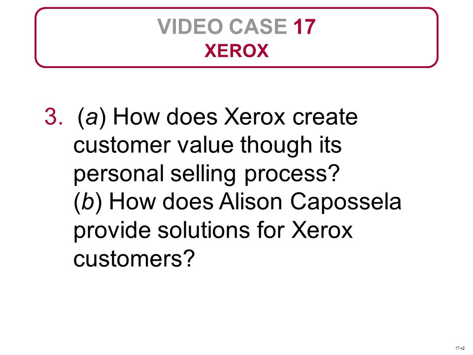 VIDEO CASE 17 XEROX 3. (a) How does Xerox create customer value though its personal selling process? (b) How does Alison Capossela provide solutions f