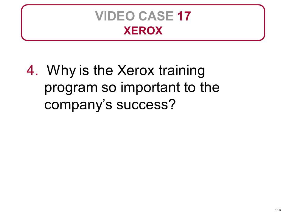 VIDEO CASE 17 XEROX 4. Why is the Xerox training program so important to the companys success? 17-43