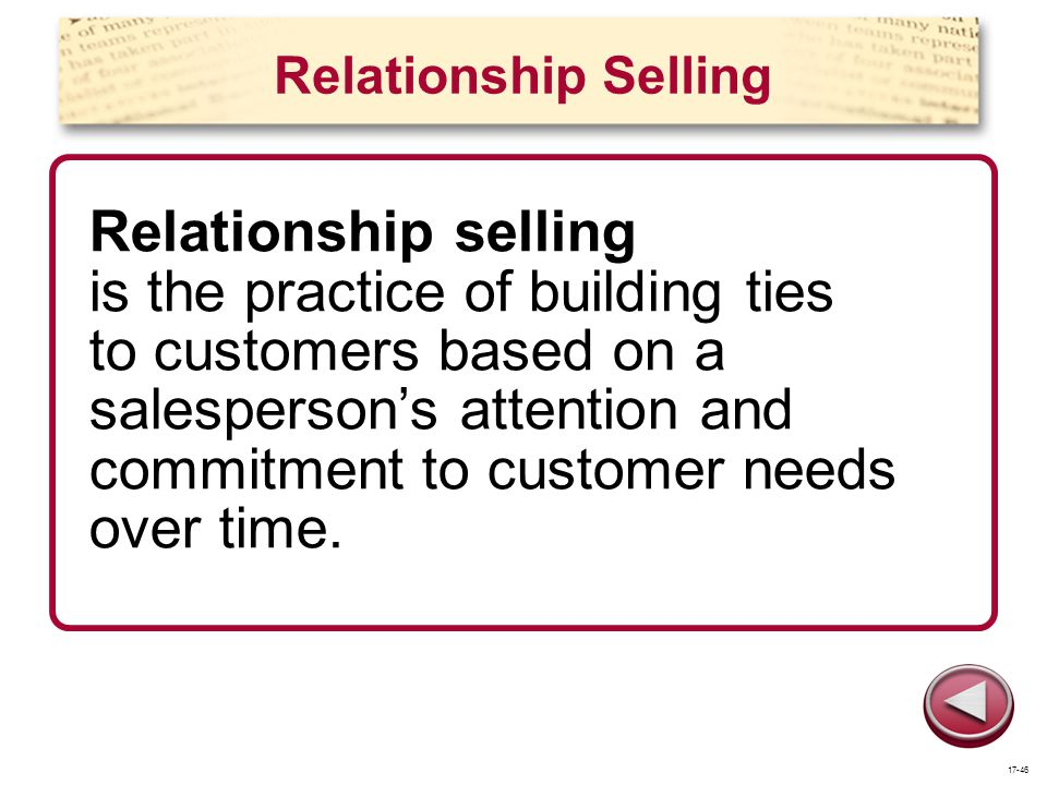 Relationship Selling Relationship selling is the practice of building ties to customers based on a salespersons attention and commitment to customer n