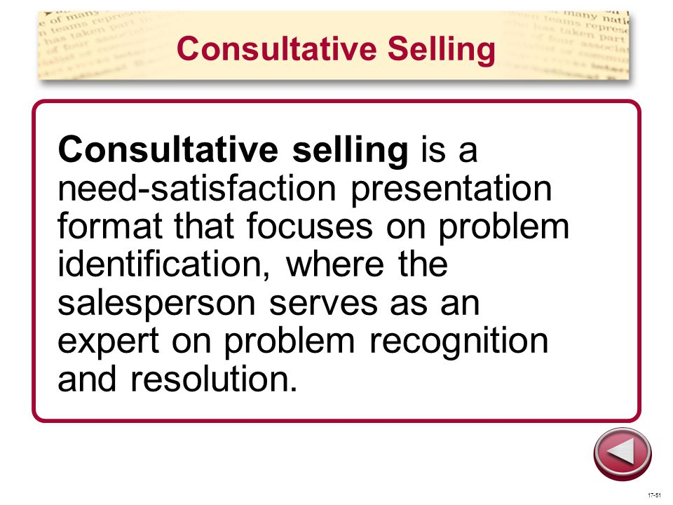 Consultative Selling Consultative selling is a need-satisfaction presentation format that focuses on problem identification, where the salesperson ser