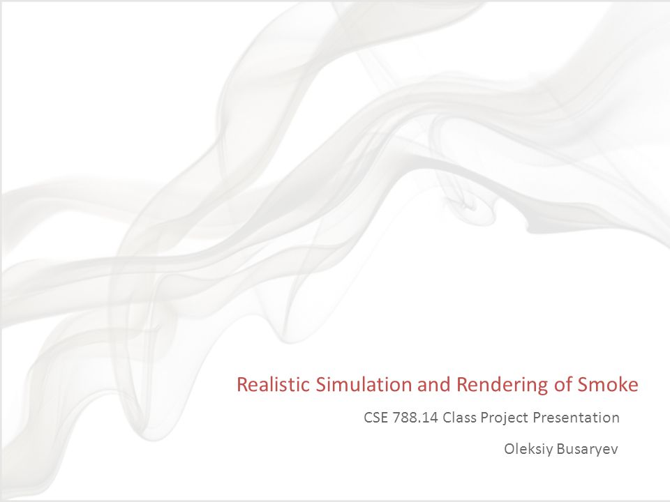 Project Goals and Methods Realistic visualization of smoke behavior Simulation: inviscid incompressible fluid flow Rendering: high albedo, multiple scattering Visual Simulation of Smoke Fedkiw, Stam, Jensen SIGGRAPH 01 Efficient Simulation of Light Transport in Scenes with Participating Media using Photon Maps Jensen, Christensen, SIGGRAPH 98 Fluid Simulation for Computer Graphics Bridson 08