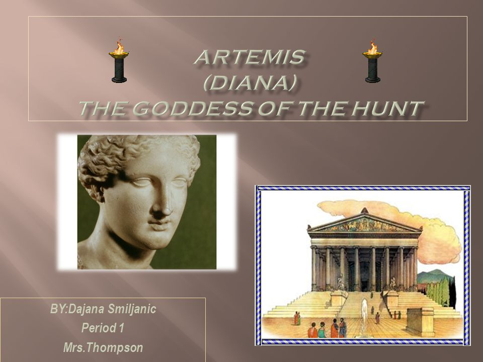 Resources used to establish PowerPoint Source #1: http://www.greek-gods-and-goddesses.com/artemis-pictures.html/http://www.greek-gods-and-goddesses.com/artemis-pictures.html/ SOURCE #2: http://www.theoi.com/Olympios.Artemis.html/ http://www.theoi.com/Olympios.Artemis.html/ Source #3: http://mythman.com Source#4: http://www.paleothea.com/goddesses.htmlhttp://www.paleothea.com/goddesses.html source#5: http://www.timelessmyths.com/classical/olympians.html#Artemis http://www.timelessmyths.com/classical/olympians.html#Artemis Source#6: http://www.en.wikipedia.org/wiki http://www.en.wikipedia.org/wiki Source#7: http://www.mythweb.com/gods/Artemis.html