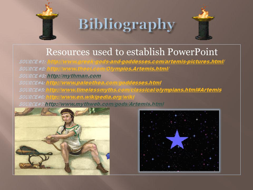 Resources used to establish PowerPoint Source #1: http://www.greek-gods-and-goddesses.com/artemis-pictures.html/http://www.greek-gods-and-goddesses.com/artemis-pictures.html/ SOURCE #2: http://www.theoi.com/Olympios.Artemis.html/ http://www.theoi.com/Olympios.Artemis.html/ Source #3: http://mythman.com Source#4: http://www.paleothea.com/goddesses.htmlhttp://www.paleothea.com/goddesses.html source#5: http://www.timelessmyths.com/classical/olympians.html#Artemis http://www.timelessmyths.com/classical/olympians.html#Artemis Source#6: http://www.en.wikipedia.org/wiki http://www.en.wikipedia.org/wiki Source#7: http://www.mythweb.com/gods/Artemis.html