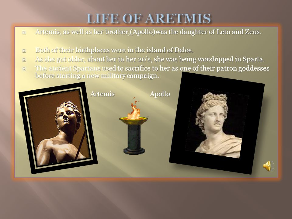 Artemis, as well as her brother,(Apollo)was the daughter of Leto and Zeus.