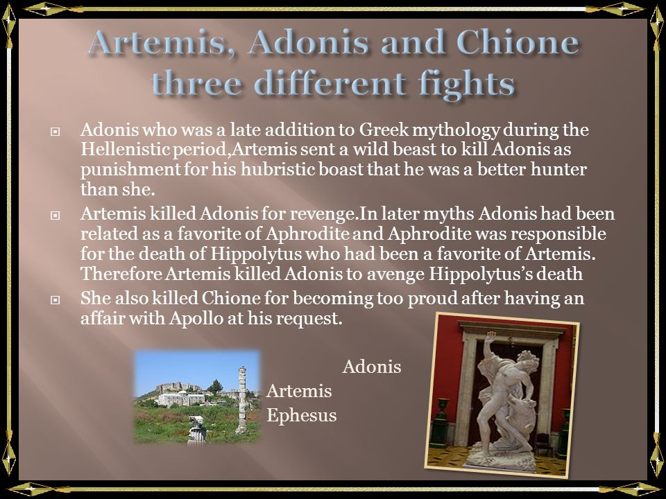 Adonis who was a late addition to Greek mythology during the Hellenistic period,Artemis sent a wild beast to kill Adonis as punishment for his hubristic boast that he was a better hunter than she.