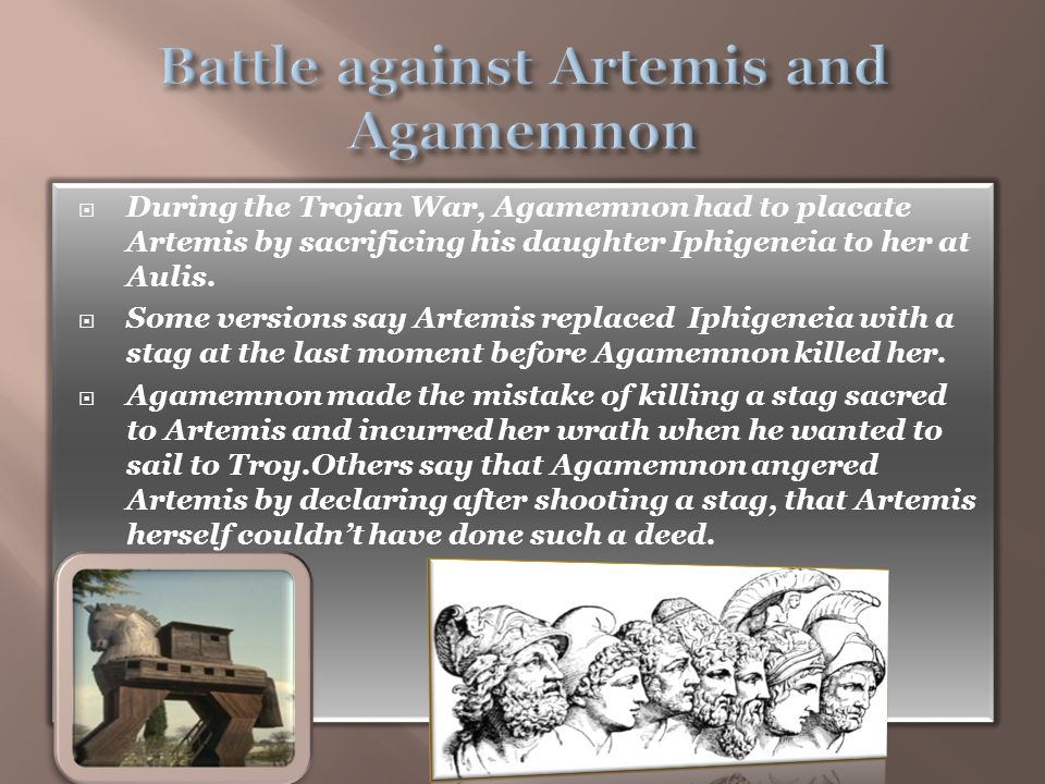 During the Trojan War, Agamemnon had to placate Artemis by sacrificing his daughter Iphigeneia to her at Aulis.