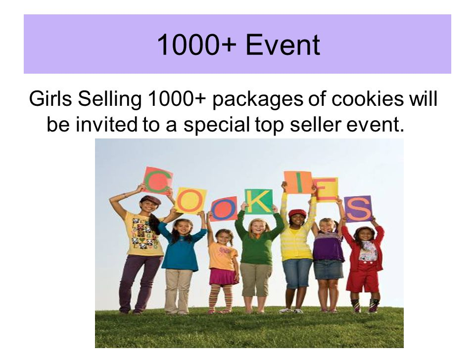 1000+ Event Girls Selling 1000+ packages of cookies will be invited to a special top seller event.