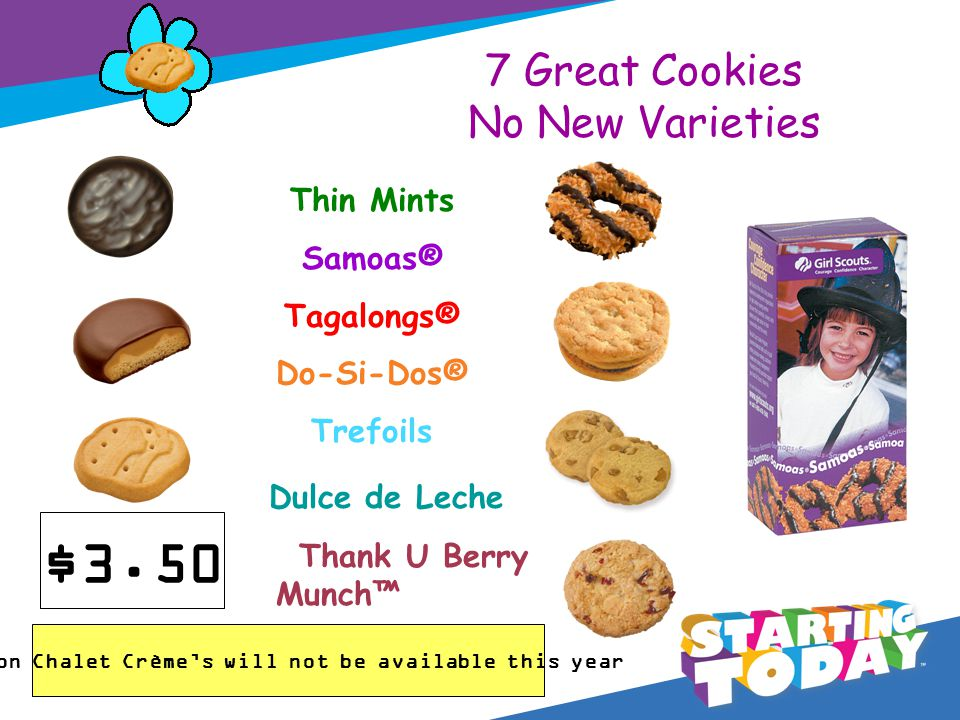 7 Great Cookies No New Varieties Thin Mints Samoas® Tagalongs® Do-Si-Dos® Trefoils Dulce de Leche Thank U Berry Munch Lemon Chalet Crèmes will not be available this year $3.50