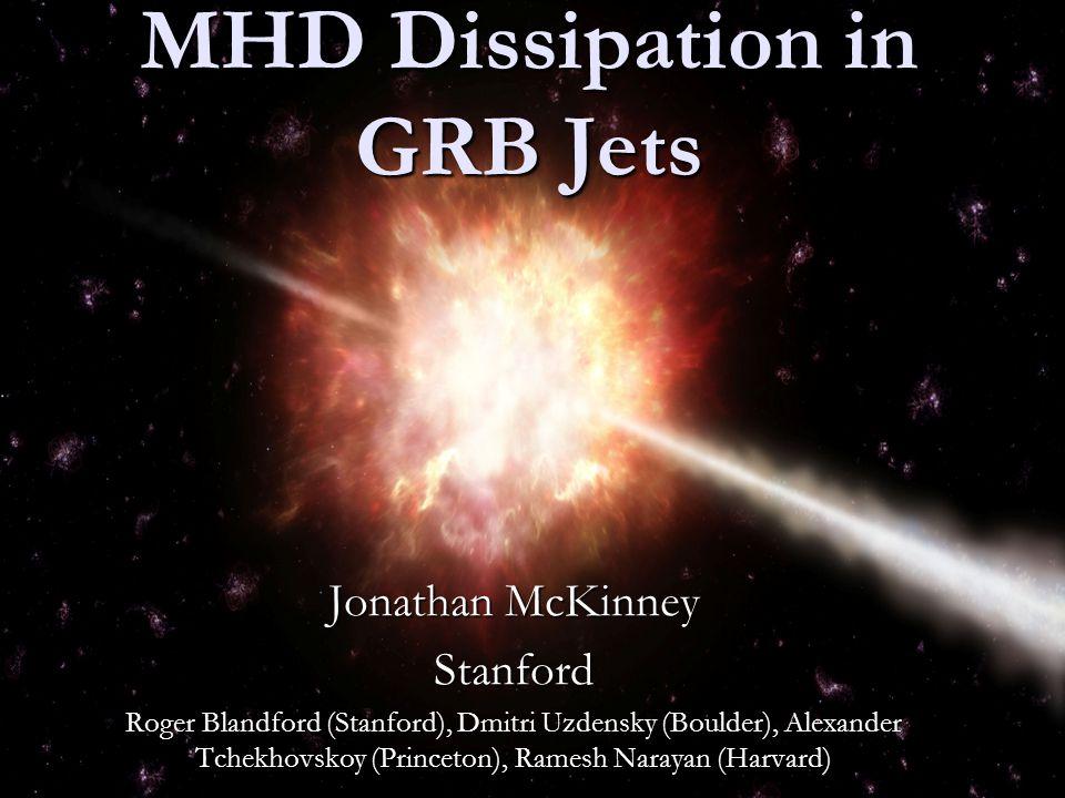 MHD Dissipation in GRB Jets Jonathan McKinney Stanford Roger Blandford (Stanford), Roger Blandford (Stanford), Dmitri Uzdensky (Boulder), Alexander Tchekhovskoy (Princeton), Ramesh Narayan (Harvard)